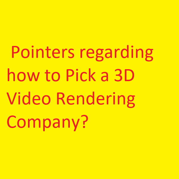 Pointers regarding how to Pick a 3D Video Rendering Company?
